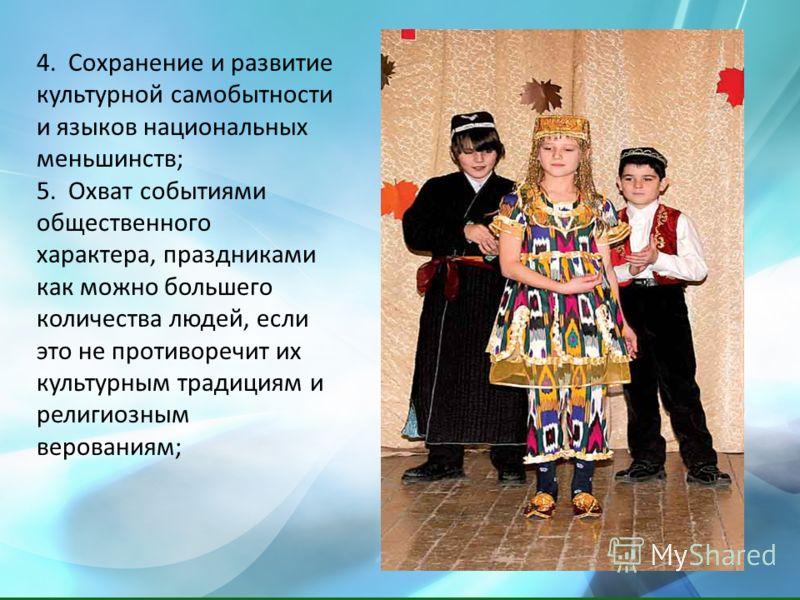 4. Сохранение и развитие культурной самобытности и языков национальных меньшинств; 5. Охват событиями общественного характера, праздниками как можно большего количества людей, если это не противоречит их культурным традициям и религиозным верованиям;