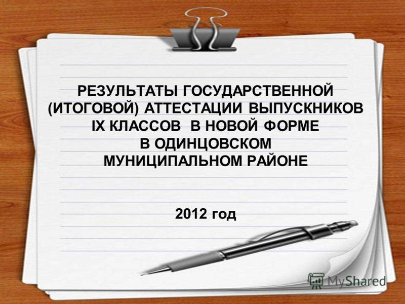 РЕЗУЛЬТАТЫ ГОСУДАРСТВЕННОЙ (ИТОГОВОЙ) АТТЕСТАЦИИ ВЫПУСКНИКОВ IX КЛАССОВ В НОВОЙ ФОРМЕ В ОДИНЦОВСКОМ МУНИЦИПАЛЬНОМ РАЙОНЕ 2012 год