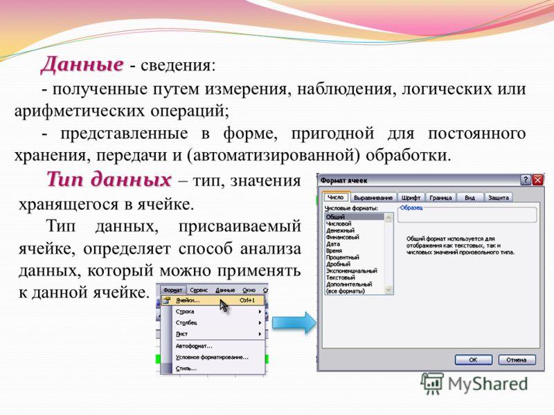 Данные Данные - сведения: - полученные путем измерения, наблюдения, логических или арифметических операций; - представленные в форме, пригодной для постоянного хранения, передачи и (автоматизированной) обработки. Тип данных Тип данных – тип, значения