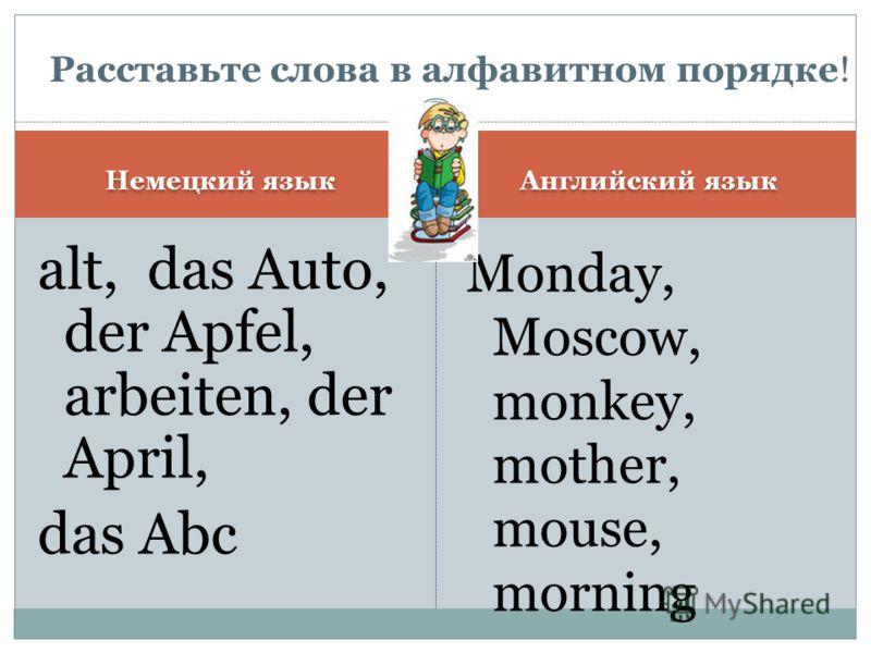 Немецкий язык Английский язык alt, das Auto, der Apfel, arbeiten, der April, das Abc Monday, Moscow, monkey, mother, mouse, morning Расставьте слова в алфавитном порядке!