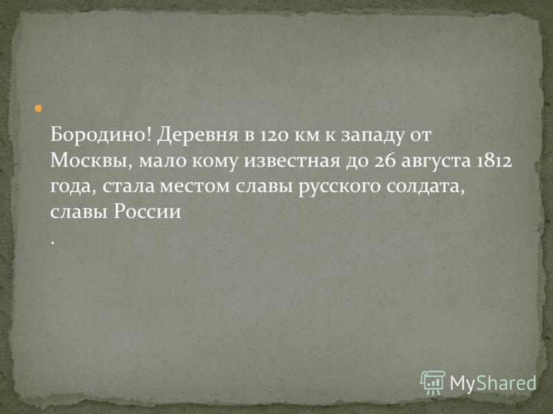 Бородино! Деревня в 120 км к западу от Москвы, мало кому известная до 26 августа 1812 года, стала местом славы русского солдата, славы России.