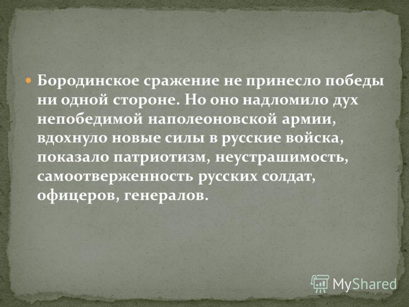 Бородинское сражение не принесло победы ни одной стороне. Но оно надломило дух непобедимой наполеоновской армии, вдохнуло новые силы в русские войска, показало патриотизм, неустрашимость, самоотверженность русских солдат, офицеров, генералов.