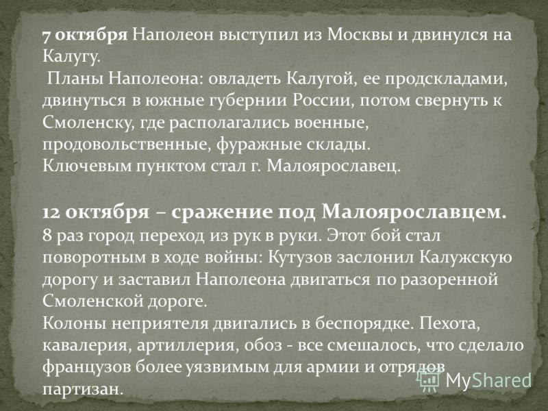 7 октября Наполеон выступил из Москвы и двинулся на Калугу. Планы Наполеона: овладеть Калугой, ее продскладами, двинуться в южные губернии России, потом свернуть к Смоленску, где располагались военные, продовольственные, фуражные склады. Ключевым пун