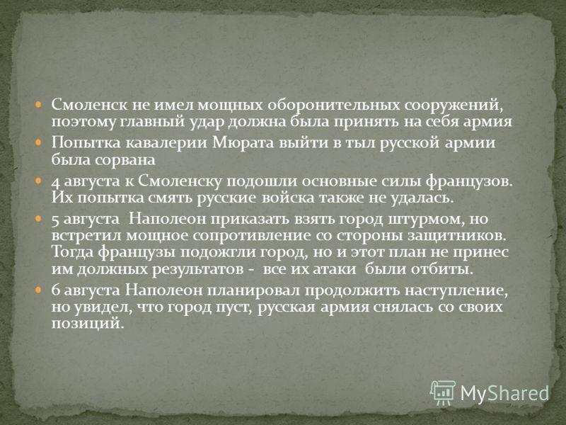 Смоленск не имел мощных оборонительных сооружений, поэтому главный удар должна была принять на себя армия Попытка кавалерии Мюрата выйти в тыл русской армии была сорвана 4 августа к Смоленску подошли основные силы французов. Их попытка смять русские