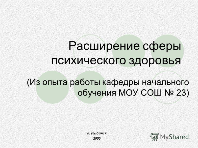Расширение сферы психического здоровья (Из опыта работы кафедры начального обучения МОУ СОШ 23) г. Рыбинск 2005