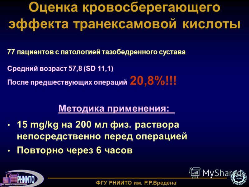 Оценка кровосберегающего эффекта транексамовой кислоты 15 mg/kg на 200 мл физ. раствора непосредственно перед операцией Повторно через 6 часов 77 пациентов с патологией тазобедренного сустава Средний возраст 57,8 (SD 11,1) После предшествующих операц