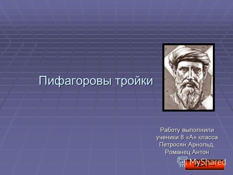 Пифагоровы тройки Работу выполнили ученики 8 «А» класса Петросян Арнольд, Романец Антон NEXT
