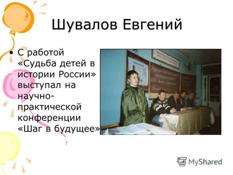 С работой «Судьба детей в истории России» выступал на научно- практической конференции «Шаг в будущее» Шувалов Евгений