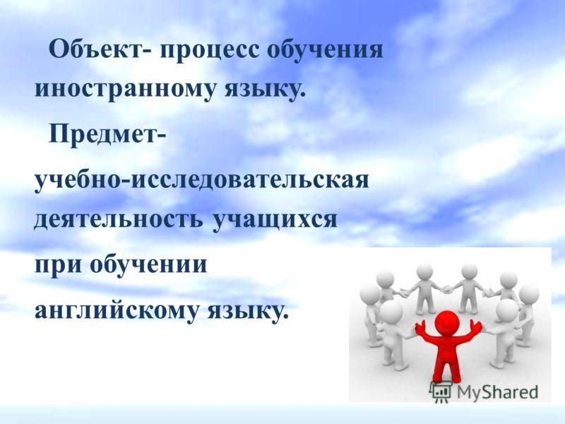Объект- процесс обучения иностранному языку. Предмет- учебно-исследовательская деятельность учащихся при обучении английскому языку.