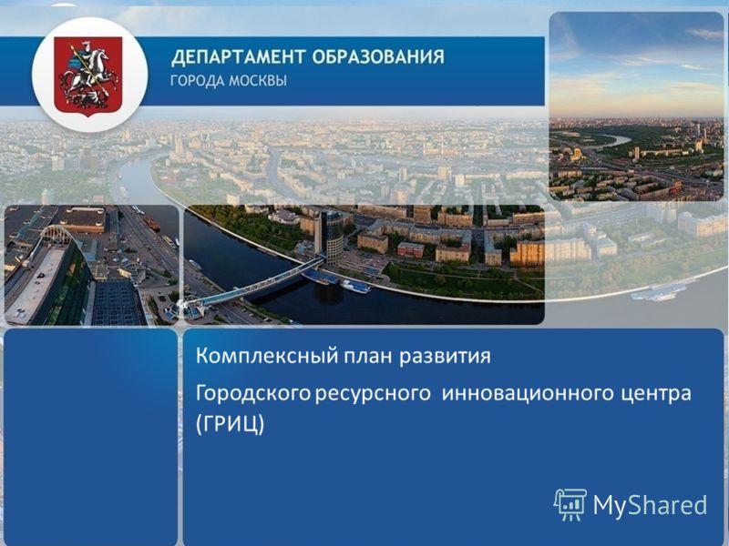 Комплексный план развития Городского ресурсного инновационного центра (ГРИЦ)