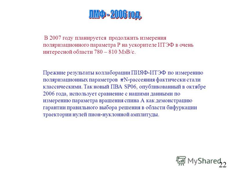 22 В 2007 году планируется продолжить измерения поляризационного параметра Р на ускорителе ИТЭФ в очень интересной области 780 – 810 МэВ/с. Прежние результаты коллаборации ПИЯФ-ИТЭФ по измерению поляризационных параметров N-рассеяния фактически стали