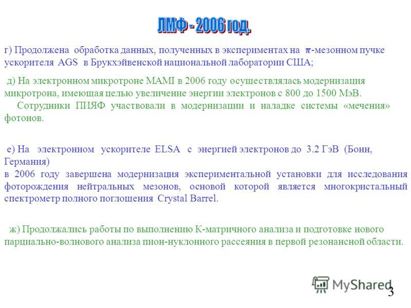 3 г) Продолжена обработка данных, полученных в экспериментах на -мезонном пучке ускорителя AGS в Брукхэйвенской национальной лаборатории США; д) На электронном микротроне MAMI в 2006 году осуществлялась модернизация микротрона, имеющая целью увеличен