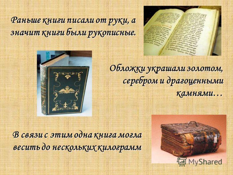 В связи с этим одна книга могла весить до нескольких килограмм Раньше книги писали от руки, а значит книги были рукописные. Обложки украшали золотом, серебром и драгоценными камнями…