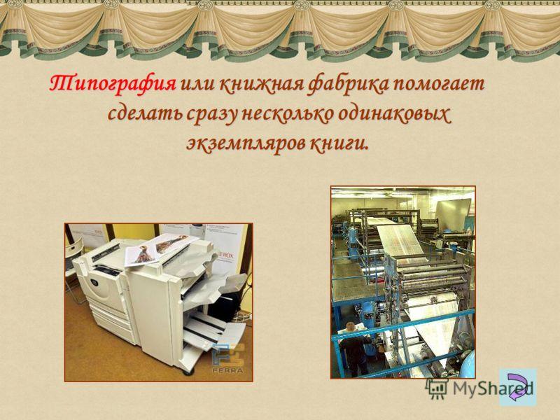Типография или книжная фабрика помогает сделать сразу несколько одинаковых экземпляров книги.