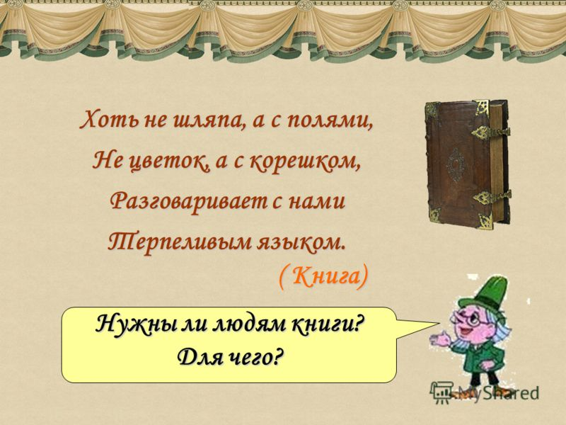 Хоть не шляпа, а с полями, Не цветок, а с корешком, Разговаривает с нами Терпеливым языком. Нужны ли людям книги? Для чего? ( Книга)