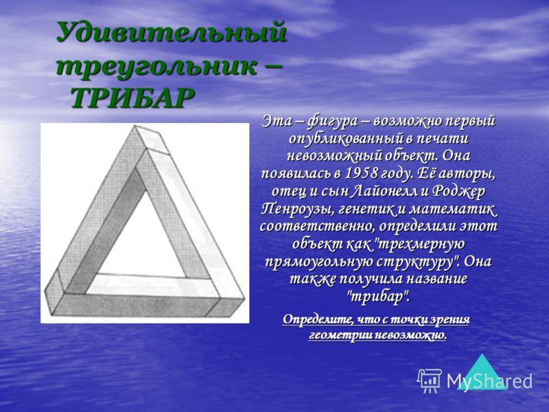 Удивительный треугольник – ТРИБАР Эта – фигура – возможно первый опубликованный в печати невозможный объект. Она появилась в 1958 году. Её авторы, отец и сын Лайонелл и Роджер Пенроузы, генетик и математик соответственно, определили этот объект как