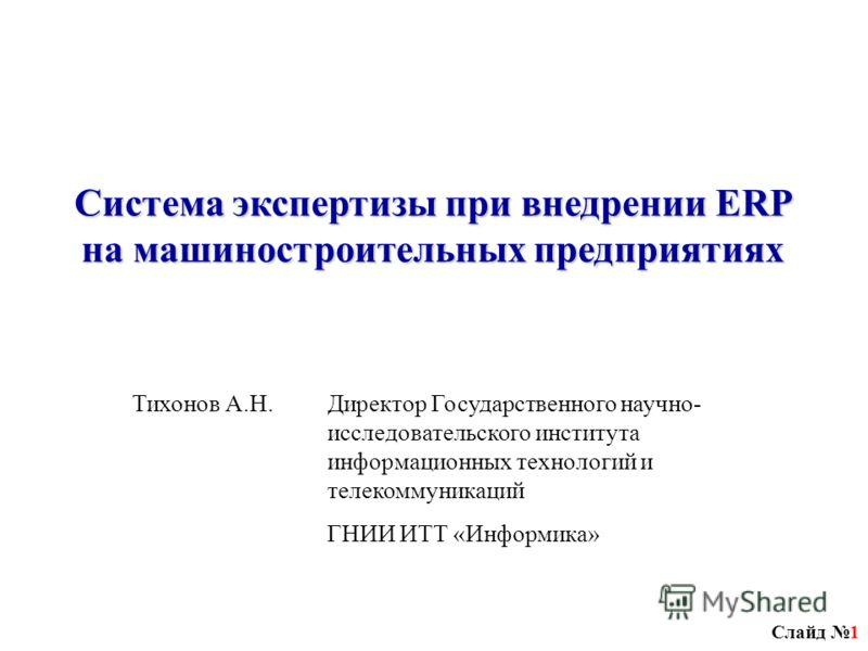 Слайд 1 Система экспертизы при внедрении ERP на машиностроительных предприятиях Тихонов А.Н.Директор Государственного научно- исследовательского института информационных технологий и телекоммуникаций ГНИИ ИТТ «Информика»