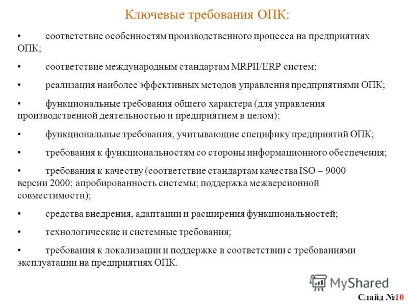 Слайд 10 Ключевые требования ОПК: соответствие особенностям производственного процесса на предприятиях ОПК; соответствие международным стандартам MRPII/ERP систем; реализация наиболее эффективных методов управления предприятиями ОПК; функциональные т