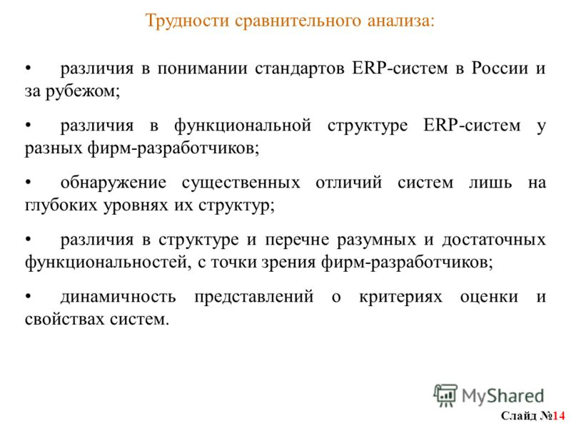 Слайд 14 Трудности сравнительного анализа: различия в понимании стандартов ERP-систем в России и за рубежом; различия в функциональной структуре ERP-систем у разных фирм-разработчиков; обнаружение существенных отличий систем лишь на глубоких уровнях