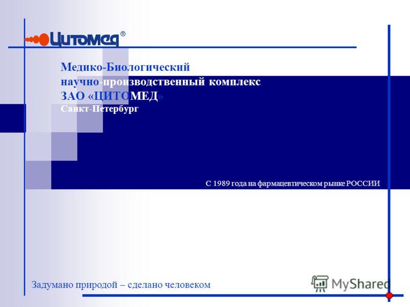 Медико-Биологический научно-производственный комплекс ЗАО «ЦИТОМЕД» Санкт-Петербург Задумано природой – сделано человеком С 1989 года на фармацевтическом рынке РОССИИ