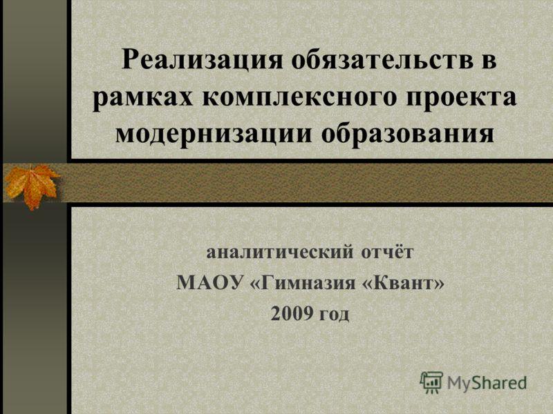 Реализация обязательств в рамках комплексного проекта модернизации образования аналитический отчёт МАОУ «Гимназия «Квант» 2009 год