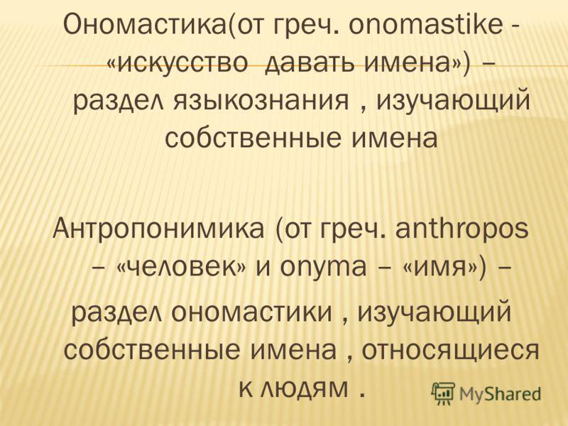 Ономастика(от греч. onomastike - «искусство давать имена») – раздел языкознания, изучающий собственные имена Антропонимика (от греч. anthropos – «человек» и onyma – «имя») – раздел ономастики, изучающий собственные имена, относящиеся к людям.