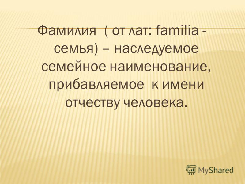 Фамилия ( от лат: familia - семья) – наследуемое семейное наименование, прибавляемое к имени отчеству человека.