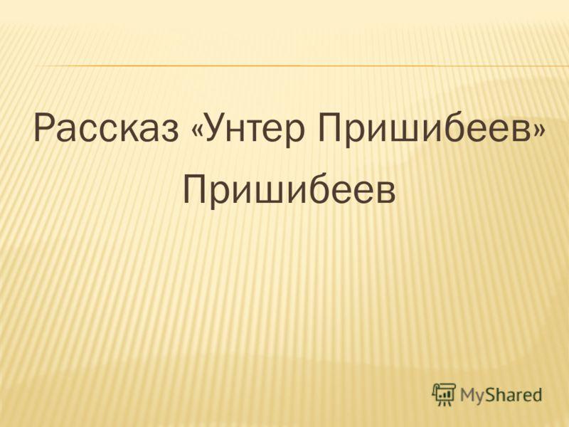 Рассказ «Унтер Пришибеев» Пришибеев