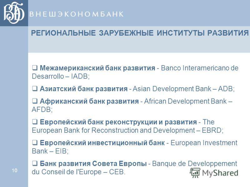 10 РЕГИОНАЛЬНЫЕ ЗАРУБЕЖНЫЕ ИНСТИТУТЫ РАЗВИТИЯ Межамериканский банк развития - Banco Interamericano de Desarrollo – IADB; Азиатский банк развития - Asian Development Bank – ADB; Африканский банк развития - African Development Bank – AFDB; Европейский