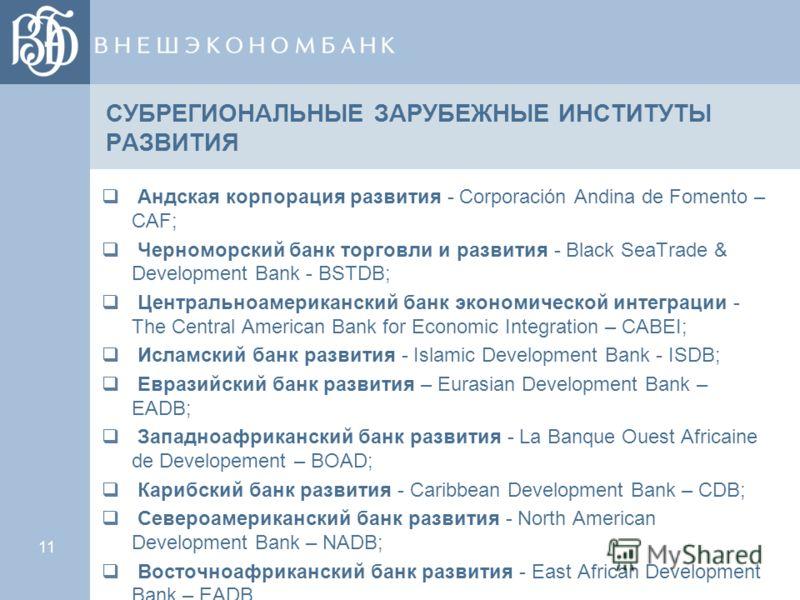 11 СУБРЕГИОНАЛЬНЫЕ ЗАРУБЕЖНЫЕ ИНСТИТУТЫ РАЗВИТИЯ Андская корпорация развития - Corporación Andina de Fomento – CAF; Черноморский банк торговли и развития - Black SeaTrade & Development Bank - BSTDB; Центральноамериканский банк экономической интеграци