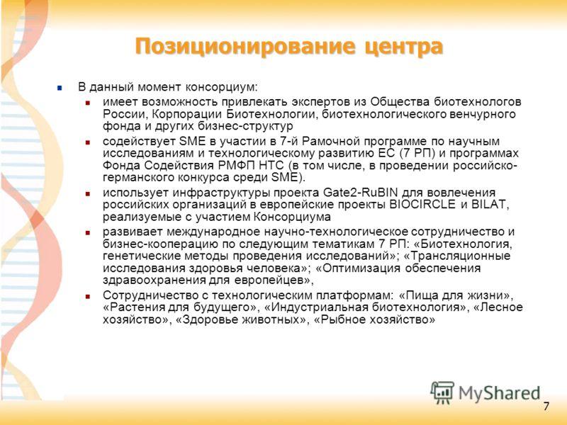 7 Позиционирование центра В данный момент консорциум: имеет возможность привлекать экспертов из Общества биотехнологов России, Корпорации Биотехнологии, биотехнологического венчурного фонда и других бизнес-структур содействует SME в участии в 7-й Рам