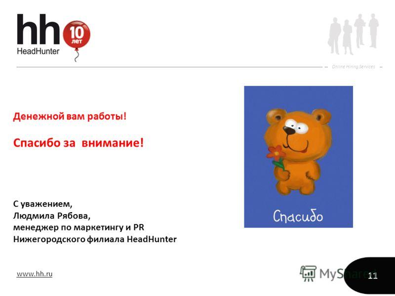 www.hh.ru Online Hiring Services 11 Денежной вам работы! Спасибо за внимание! С уважением, Людмила Рябова, менеджер по маркетингу и PR Нижегородского филиала HeadHunter