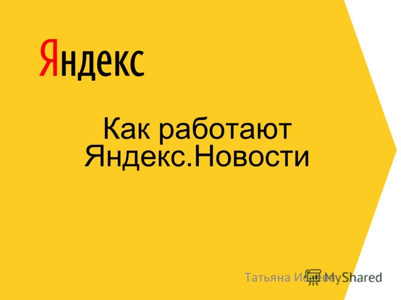 Как работают Яндекс.Новости Татьяна Исаева