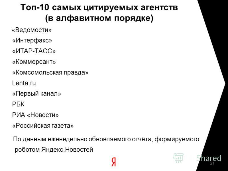 Топ-10 самых цитируемых агентств (в алфавитном порядке) «Ведомости» «Интерфакс» «ИТАР-ТАСС» «Коммерсант» «Комсомольская правда» Lenta.ru «Первый канал» РБК РИА «Новости» «Российская газета» 21 По данным еженедельно обновляемого отчёта, формируемого р