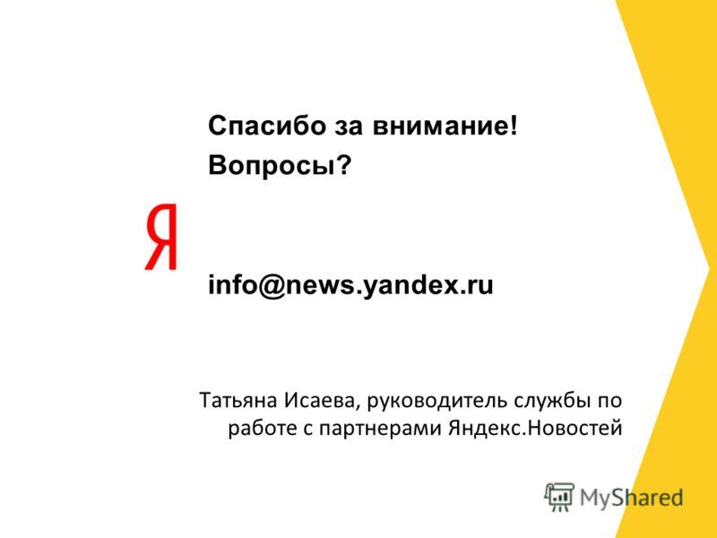 Спасибо за внимание! Вопросы? info@news.yandex.ru Татьяна Исаева, руководитель службы по работе с партнерами Яндекс.Новостей