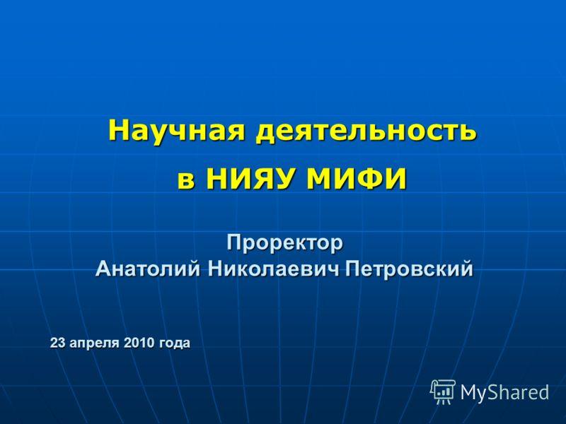 Научная деятельность в НИЯУ МИФИ Проректор Анатолий Николаевич Петровский 23 апреля 2010 года