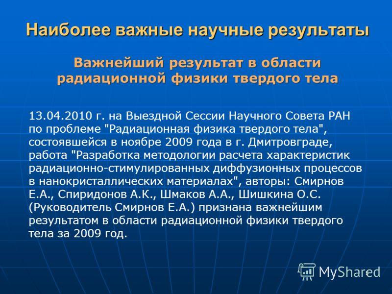 Наиболее важные научные результаты Важнейший результат в области радиационной физики твердого тела 13.04.2010 г. на Выездной Сессии Научного Совета РАН по проблеме