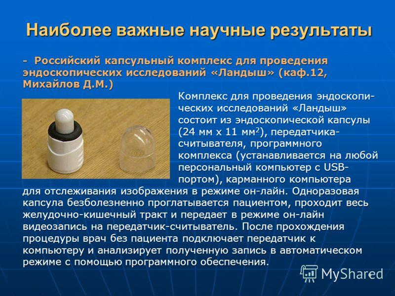 Наиболее важные научные результаты - Российский капсульный комплекс для проведения эндоскопических исследований «Ландыш» (каф.12, Михайлов Д.М.) Комплекс для проведения эндоскопи- ческих исследований «Ландыш» состоит из эндоскопической капсулы (24 мм