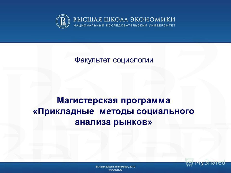 Магистерская программа «Прикладные методы социального анализа рынков» Факультет социологии