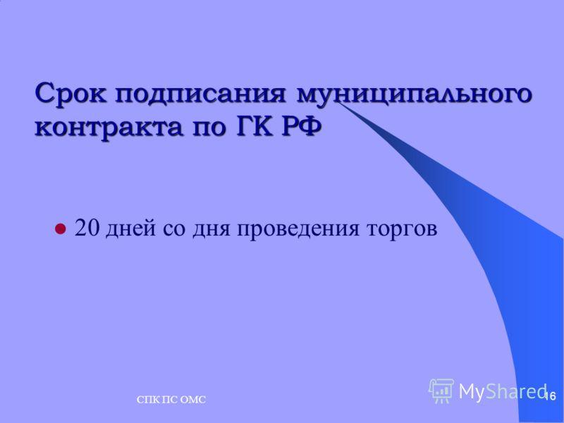СПК ПС ОМС 16 Срок подписания муниципального контракта по ГК РФ 20 дней со дня проведения торгов
