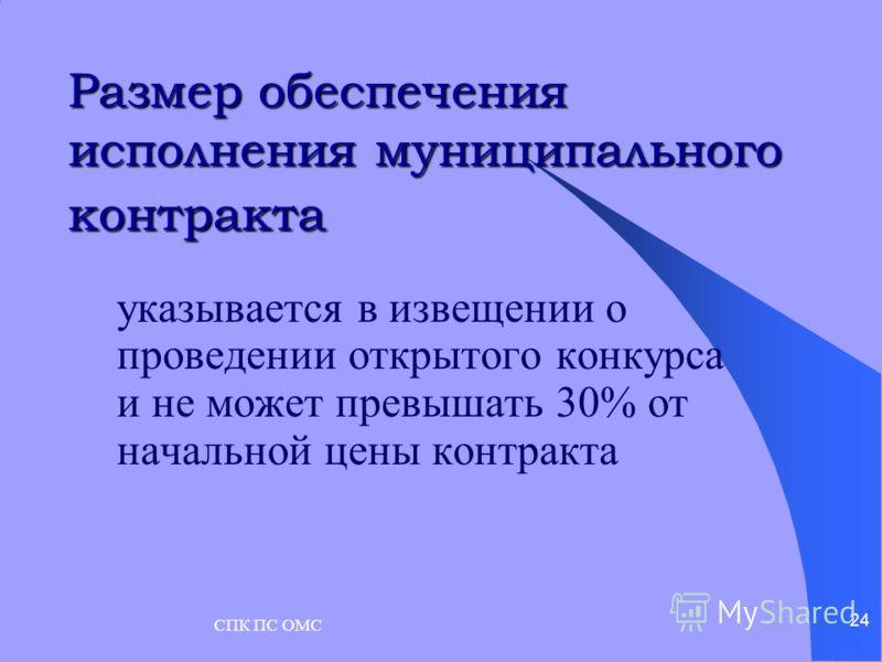 СПК ПС ОМС 24 Размер обеспечения исполнения муниципального контракта указывается в извещении о проведении открытого конкурса и не может превышать 30% от начальной цены контракта