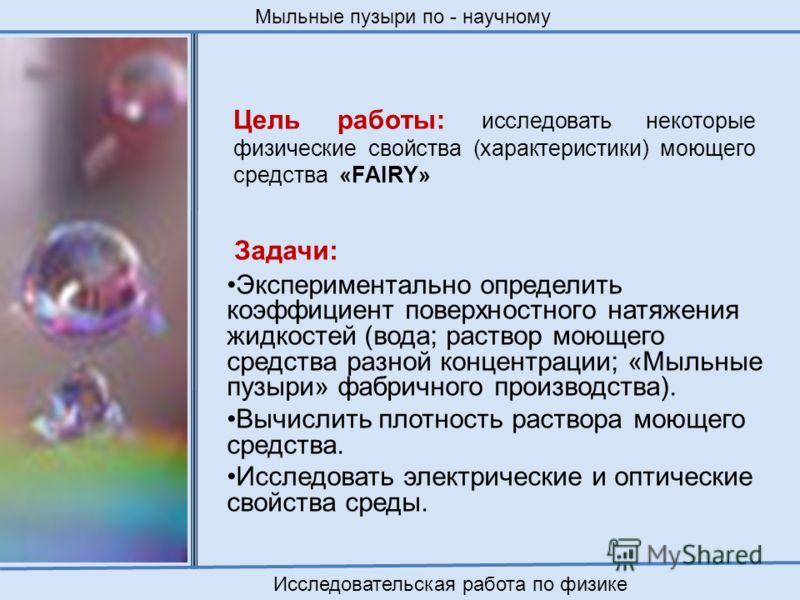Цель работы: исследовать некоторые физические свойства (характеристики) моющего средства «FAIRY» Задачи: Экспериментально определить коэффициент поверхностного натяжения жидкостей (вода; раствор моющего средства разной концентрации; «Мыльные пузыри»