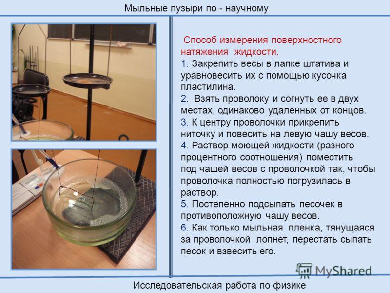 Способ измерения поверхностного натяжения жидкости. 1. Закрепить весы в лапке штатива и уравновесить их с помощью кусочка пластилина. 2. Взять проволоку и согнуть ее в двух местах, одинаково удаленных от концов. 3. К центру проволочки прикрепить нито