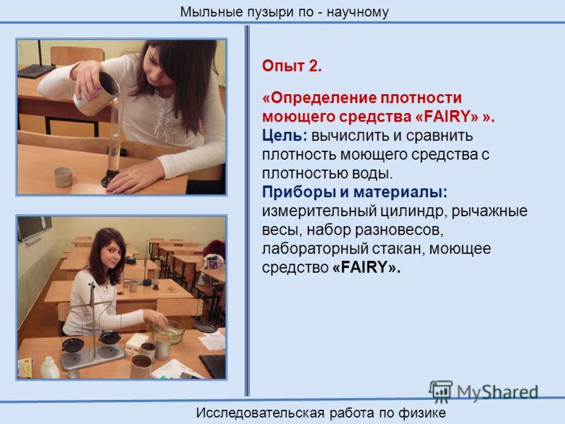 Опыт 2. «Определение плотности моющего средства «FAIRY» ». Цель: вычислить и сравнить плотность моющего средства с плотностью воды. Приборы и материалы: измерительный цилиндр, рычажные весы, набор разновесов, лабораторный стакан, моющее средство «FAI