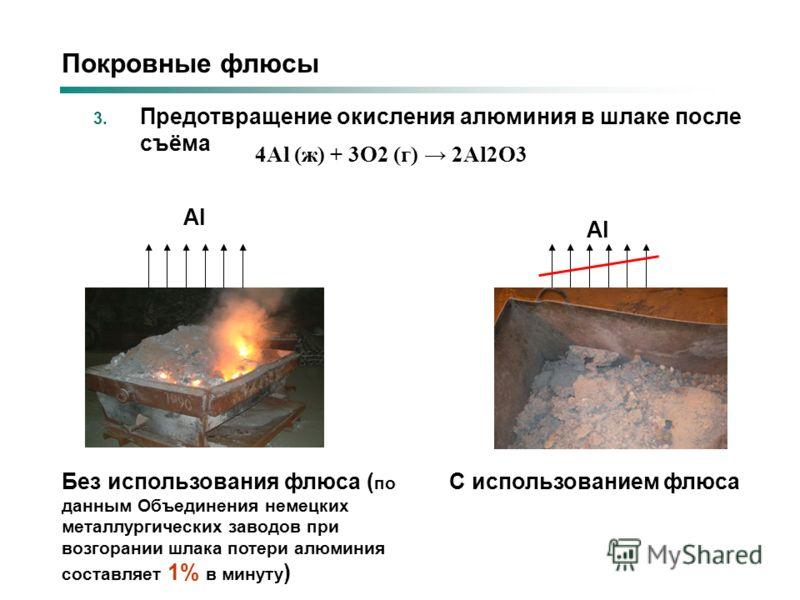 3. Предотвращение окисления алюминия в шлаке после съёма Без использования флюса ( по данным Объединения немецких металлургических заводов при возгорании шлака потери алюминия составляет 1% в минуту ) Al С использованием флюса Al 4Al (ж) + 3O2 (г) 2A