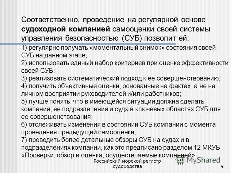 Российский морской регистр судоходства5 Соответственно, проведение на регулярной основе судоходной компанией самооценки своей системы управления безопасностью (СУБ) позволит ей: 1) регулярно получать «моментальный снимок» состояния своей СУБ на данно