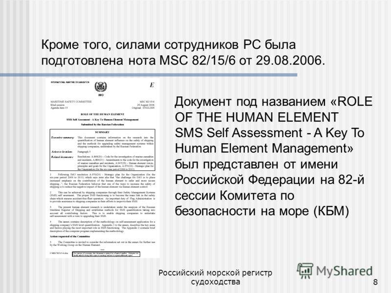 Российский морской регистр судоходства8 Кроме того, силами сотрудников РС была подготовлена нота MSC 82/15/6 от 29.08.2006. Документ под названием «ROLE OF THE HUMAN ELEMENT SMS Self Assessment - A Key To Human Element Management» был представлен от