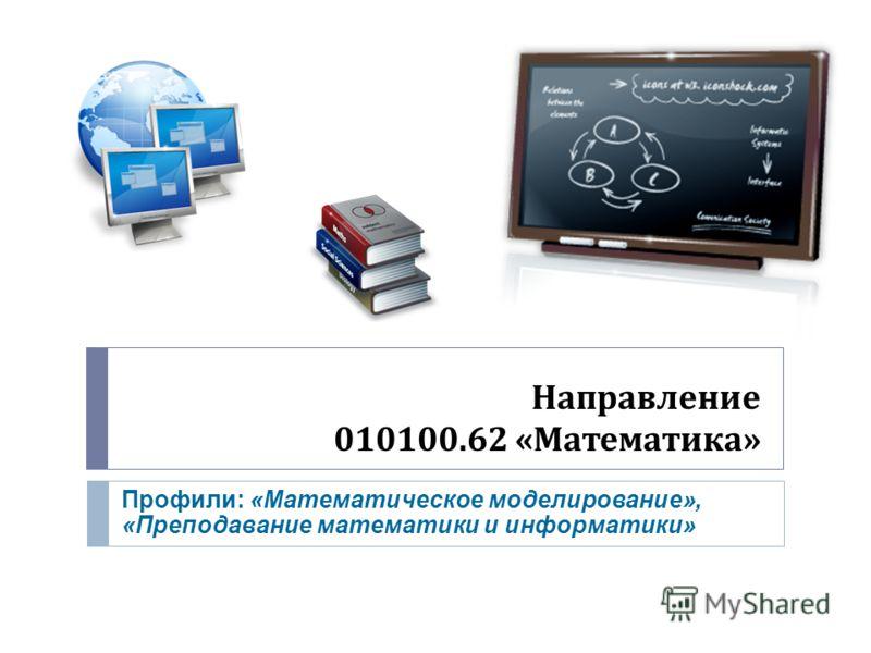 Направление 010100.62 « Математика » Профили: «Математическое моделирование», «Преподавание математики и информатики»
