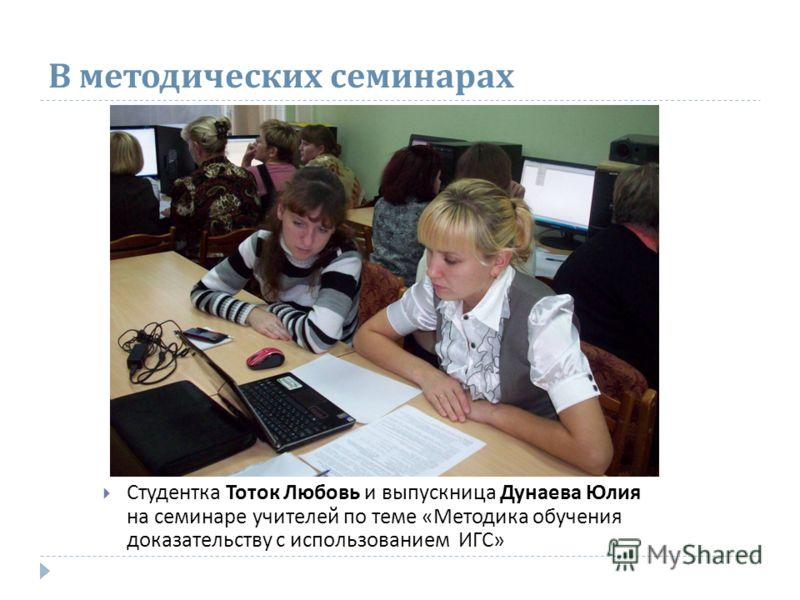 В методических семинарах Студентка Тоток Любовь и выпускница Дунаева Юлия на семинаре учителей по теме «Методика обучения доказательству с использованием ИГС»