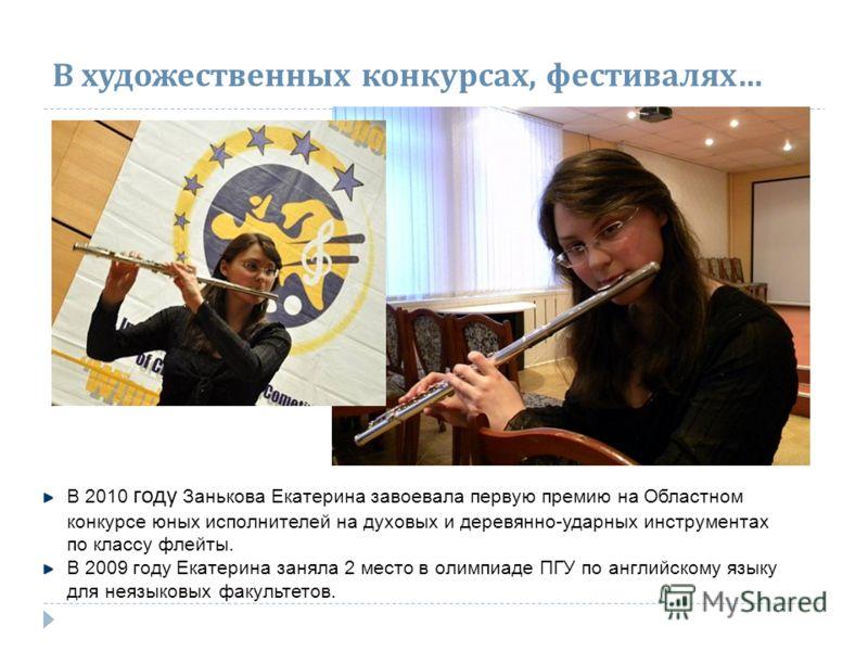 В художественных конкурсах, фестивалях … В 2010 году Занькова Екатерина завоевала первую премию на Областном конкурсе юных исполнителей на духовых и деревянно-ударных инструментах по классу флейты. В 2009 году Екатерина заняла 2 место в олимпиаде ПГУ